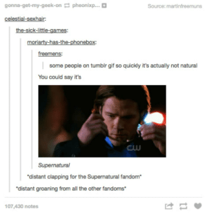 Imágenes de Funny Supernatural Memes Tumblr: gonna-get-my-geek-onpheonixp...  Source: martinfreemuns  celestial-sexhair  moriarty-has-the-phonebox:  freemens  some people on tumblr gif so quickly it's actually not natural  You could say it's  GUU  Supernatural  distant clapping for the Supernatural fandom  distant groaning from all the other fandoms  け  107,430 notes Imágenes de Funny Supernatural Memes Tumblr