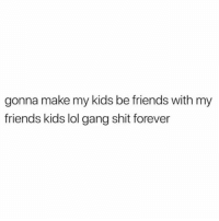 Friends, Lol, and Memes: gonna make my kids be friends with my  friends kids lol gang shit forever Gotta keep it going!