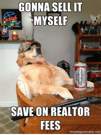 GONNA SELL IT  MYSELF  SAVE ON REALTOR  FEES  memegenerator.net Another hilarious meme from Michaela Eaves. I think I've met this dog at a listing appointment or two...