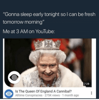 "Do you believe????: ""Gonna sleep early tonight so l can be fresh  tomorrow morning""  Me at 3 AM on YouTube:  7:28  Is The Queen Of England A Cannibal?  Alltime Conspiracies 275K views 1 month ago Do you believe????"