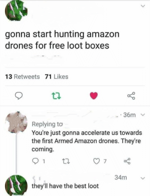 Who's down for some drone hunting? by ExodusEden MORE MEMES: gonna start hunting amazon  drones for free loot boxes  13 Retweets 71 Likes  36m  Replying to  You're just gonna accelerate us towards  the first Armed Amazon drones. They're  coming.  34m  they'll have the best loot Who's down for some drone hunting? by ExodusEden MORE MEMES
