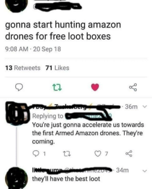 Amazon, Memes, and Hunting: gonna start hunting amazon  drones for free loot boxes  9:08 AM 20 Sep 18  13 Retweets 71 Likes  36m  Replying to  You're just gonna accelerate us towards  the first Armed Amazon drones. They're  coming.  they'll have the best loot We live in the greatest time. via /r/memes https://ift.tt/2xVYDKK