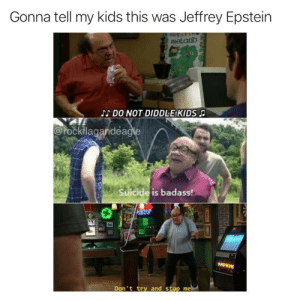 There is no quicker way for people to think that you're diddling kids than by writing a song about it! [OC]: Gonna tell my kids this was Jeffrey Epstein  IReLand  DO NOT DIDDLEKIDS  @rockflagandeagle  Suicide is badass!  aHT  FER SCLA  Don't try and stop me There is no quicker way for people to think that you're diddling kids than by writing a song about it! [OC]
