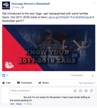 Bad, Basketball, and Winter: Gonzaga Women's Basketball  3 mins  WOMEN S BASKETBALL  Get introduced to the new Zags   get reacquainted with some familiar  faces l the 2017-2018 roster is here l goza.gs/2h0ajGf #UnitedWeZag is it  November yet???  KNOW YOUR  2017-2018 ZAGS  0 12  Comment  LikeCommentShare  Top Comments  Write a comment...  No and I'm not ready for November I had a bad winter falling at  he arena parking lot  Like Reply 11 mins