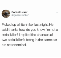 Funny, Serial, and How: Gonzotrucker  @gonzotrucker  Picked up a hitchhiker last night. He  said thanks how do you know I'm not a  serial killer? replied the chances of  two serial killer's being in the same car  are astronomical BAHAHAHA! https://t.co/OVKMkkMhVV