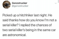 Dank, Serial, and 🤖: Gonzotrucker  @gonzotrucker  Picked up a hitchhiker last night. He  said thanks how do you know I'm not a  serial killer? I replied the chances of  two serial killer's being in the same car  are astronomical.