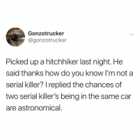 Funny, Bravo, and Serial: Gonzotrucker  @gonzotrucker  Picked up a hitchhiker last night. He  said thanks how do you know I'm not a  serial killer? replied the chances of  two serial killer's being in the same car  are astronomical Bravo 👏🏼