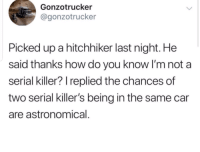 Serial, How, and Car: Gonzotrucker  @gonzotrucker  Picked up a hitchhiker last night. He  said thanks how do you know I'm not a  serial killer? replied the chances of  two serial killer's being in the same car  are astronomical.