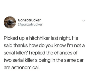 Suddenly sweating.: Gonzotrucker  @gonzotrucker  Picked up a hitchhiker last night. He  said thanks how do you know I'm not a  serial killer? I replied the chances of  two serial killer's being in the same car  are astronomical. Suddenly sweating.