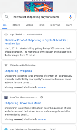 "Internet, Meme, and Memes: GOOCLE  how to list shitposting on your resume  NEWS  SHOPPING  ALL  IMAGES  VIDEOS  МAPS  https://kndrck.co posts statistical...  Statistical Proof of Shitposting in Crypto Subreddits |  Kendrick Tan  Mar 1, 2018 I started off by getting the top 350 coins and their  official subreddit. The marketcap of the lowest and highest from  the list ranged from 20 mil all  W Wikipedia wiki Shitposting  Shitposting - Wikipedia  Shitposting is posting large amounts of content of "" aggressively,  ironically, and trollishly poor quality"" to an online forum or social  network, in some cases  Missing: Fesume l Must include: resume  Know Your Meme > memes » s...  Shre  Shitposting 