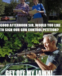 get off my lawn: GOOD AFTERNOON SIR, WOULD YOU LIKE  TO SIGN OUR GUN CONTROL PETITIONE  GET OFF-MY LAWN