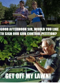My Lawn: GOOD AFTERNOON SIR, WOULD YOU LIKE  TO SIGN OUR GUN CONTROL PETITIONP  GET OFF MY LAWN