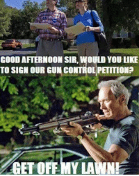 get off my lawn: GOOD AFTERNOON SIR, WOULD YOU LIKE  TO SIGN OUR GUN CONTROL PETITION?  GET OFF MY LAWN!