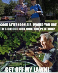 #CFPics #funny: GOOD AFTERNOON SIR, WOULD YOU LIKE  TO SIGN OUR GUN CONTROL PETITION?  GET OFF MY LAWN! #CFPics #funny