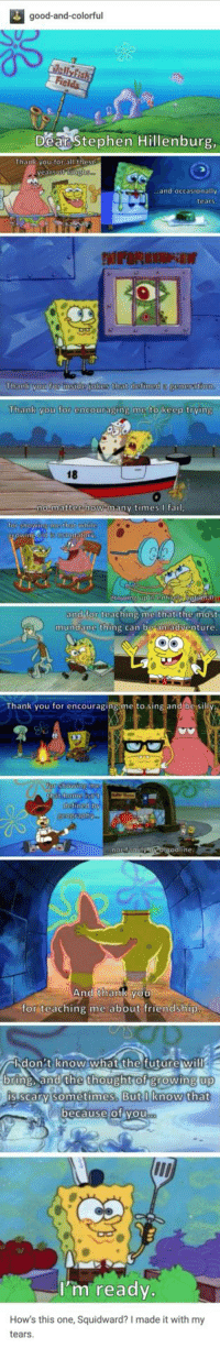 Growing Up, Squidward, and Stephen: good-and-colorful  Dear Stephen Hillenburg  .and occasionally  tears  Thank you for instde jokes that defined a  Thank you for encouraging me to keep trving  18  0  matter how manv timesfai  or shOWINE  that whi  and for teaching me that the most  mundane thing can be an adventure  Thank you for encouraging me to sing and be si  ine:  And thank you  for teaching me about friendship  バlid on : tien0w.what the futurew ill  up  bring. and the thought of growing up  is scarv sometimes. Butlknow that  ecause of vou  I'm ready.  How's this one, Squidward? I made it with my  tears :)