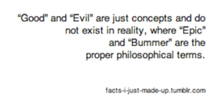 "facts-i-just-made-up:  chocolatesprinklesroyale:  But what if something's an epic bummer?  This is the philosophical apocalypse we all come to fear.: ""Good"" and ""Evil"" are just concepts and do  not exist in reality, where ""Epic""  and ""Bummer"" are the  proper philos  facts--just-made-up.tumbir.com facts-i-just-made-up:  chocolatesprinklesroyale:  But what if something's an epic bummer?  This is the philosophical apocalypse we all come to fear."
