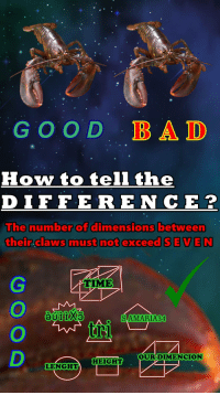 "Bad, Reddit, and Good: GOOD BAD  How to tell the  DIFFERE NCE?  he number of dimensions between  their claws must not exceed SEVEN  TIME  SAMARIA34  OURDIME  NCION  HEIGHT  LENGHT <p>[<a href=""https://www.reddit.com/r/surrealmemes/comments/852s1w/g_o_o_d_l_o_b_n_s_t_e_r_r/"">Src</a>]</p>"