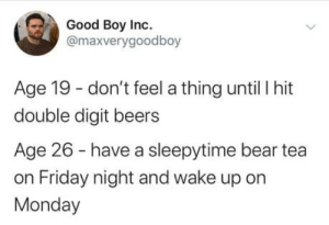 Crazy weekend: Good Boy Inc.  @maxverygoodboy  Age 19 - don't feel a thing until I hit  double digit beers  Age 26 - have a sleepytime bear tea  on Friday night and wake up on  Monday Crazy weekend
