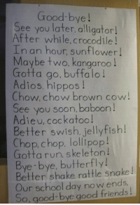 The Beginning - READ THIS FIRST: Good-bye!  See you later,alligator  After while, crocodile!  In an hour, sunflower  Maybe two, kangaroo!  Gotta go, buffalo!  Adios, hippos!  Chow. chow brown cow!  See you soon, baboon!  Adieu, cockatoo!  Better swish, jellyfish!  C !  hop,chop. lollipop  Grotta run, skeleton!  Bye bye, butterfly!  Better shake rattle snake  Our school day no w ends,  So, good-bye good friends! The Beginning - READ THIS FIRST