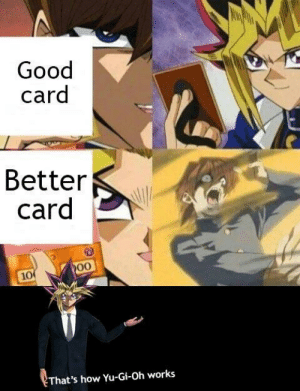 Dank, Memes, and Target: Good  card  Better  card  10  That's how Yu-Gi-Oh works me_irl by ASFSlaughter MORE MEMES