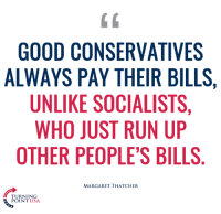 Memes, Margaret Thatcher, and 🤖: GOOD CONSERVATIVES  ALWAYS PAY THEIR BILLS,  UNLIKE SOCIALISTS,  WHO JUST RUN UP  OTHER PEOPLE'S BILLS  MARGARET THATCHER  TURNING  POINT USA #SocialismSucks