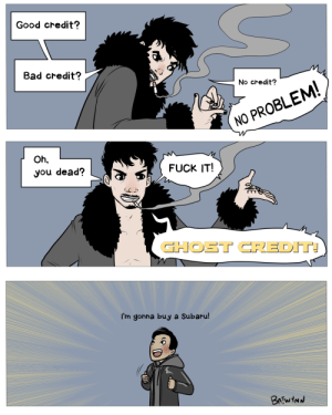 batwynn:  Ben's gonna buy a Subaru .  (Description: panel one is Klaus in fur jacket saying 'Good credit? Bad credit? No credit? No problem!' panel two is Klaus saying 'oh, you dead? Fuck it! GHOST CREDIT!' Third panel is Ben saying 'I'm gonna buy a Subaru!'): Good credit?  Bad credit?  No credit?  NO PROBLEM  Oh,  you dead?  FUCK IT!  GHOST CREDIT  I'm gonna buy a Subaru batwynn:  Ben's gonna buy a Subaru .  (Description: panel one is Klaus in fur jacket saying 'Good credit? Bad credit? No credit? No problem!' panel two is Klaus saying 'oh, you dead? Fuck it! GHOST CREDIT!' Third panel is Ben saying 'I'm gonna buy a Subaru!')