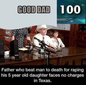 Dad, Best, and Death: GOOD DAD100  Father who beat man to death for raping  his 5 year old daughter faces no charges  in Texas. Best dad world