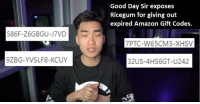 Ricegum: Good Day Sir exposes  Ricegum for giving out  expired Amazon Gift Codes.  586F-Z6GBGU-J7VD  7PTC-W65CM3-XHSV  9ZBG-YVSLF8-KCUY  32US-4HS6GT-U242