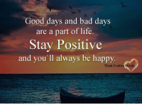 Good days and bad days  are a part of life.  Stay Positive  and you'll always be happy.  Think Positiv Words Think Positive words