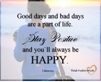 Good days and bad days  are a part of life.  and you'll always be  HAPPY  Think Positive Words  Unknown Think Positive words <3