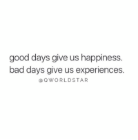 """Bad, Good, and Happiness: good days give us happiness.  bad days give us experiences  QWORLDSTAR """"Lessons only..."""" 🙌💯 @QWorldstar https://t.co/P9nSZDeLw0"""