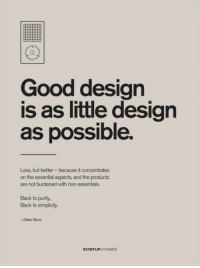 Good, Rams, and Simplicity: Good design  is as little design  as possible.  Less, but better-because it concentrates  on the essential aspects, and the products  are not burdened with non-essentials.  Back to purity,  Back to simplicity.  Dieter Rams  STARTUPVITAMINS
