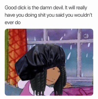 Boo, Braids, and Shit: Good dick is the damn devil. It will really  have you doing shit you said you wouldn't  ever do Damn Boo, You Got Braids Now. 😩😩😩🤣🤣🤣 lmmfao
