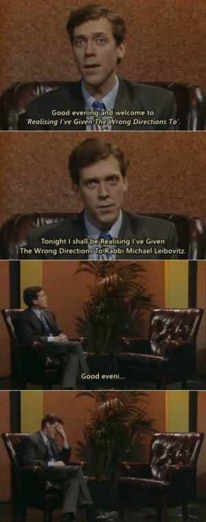 Good, Michael, and Evening: Good evening and welcome to  Realising I've Given The Wrong Directions To  Tonight I shall be Realising I've Given  The Wrong Directions To Rabbi Michael Leibovitz.  Good eveni... He's good at it.