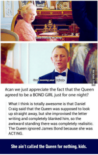 "<p>Bond Girl / <a href=""http://9gag.com/gag/awx1edx"">via</a></p>: Good evening MrBon  od evening your Moje  #can we just appreciate the fact that the Queen  agreed to be a BOND GIRL just for one night?  What I think is totally awesome is that Daniel  Craig said that the Queen was supposed to look  up straight away, but she improvised the letter  writing and completely blanked him, so the  awkward standing there was completely realisitic.  The Queen ignored James Bond because she was  ACTING.  She ain't called the Queen for nothing, kids. <p>Bond Girl / <a href=""http://9gag.com/gag/awx1edx"">via</a></p>"