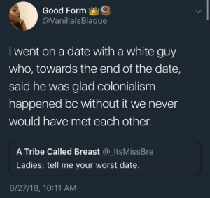 Date, Good, and White: Good Form  @VanillalsBlaque  I went on a date with a white guy  who, towards the end of the date,  said he was glad colonialism  happened bc without it we never  would have met each other.  A Tribe Called Breast @_ItsMissBre  Ladies: tell me your worst date.  8/27/18, 10:11 AM Just a quick thanks to my ancestors for this lovely date