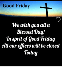 Blessed, Easter, and Friday: Good Friday  We wish you all a  Blessed Day!  In sprit of Good Friday  All our offices will be closed  Today Have a Blessed day everyone. We will reopen tomorrow at 9:30am. We will be open Easter Sunday