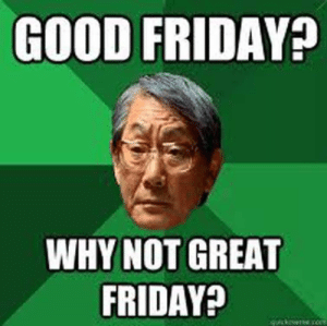 19 Very Funny Good Friday Meme Pictures Collection | MemesBoy: GOOD FRIDAY  WHY NOT GREAT  FRIDAYA 19 Very Funny Good Friday Meme Pictures Collection | MemesBoy