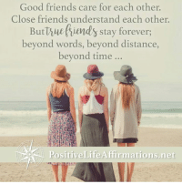 Friends, Life, and Memes: Good friends care for each other.  Close friends understand each other.  But true fiends stay forever,  beyond words, beyond distance,  beyond time  Positive Life Affirmations net <3 Positive Life Affirmations  .
