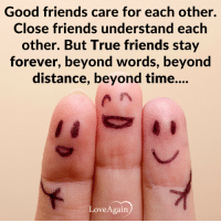 Memes, Love Again, and Miracles: Good friends care for each other.  Close friends understand each  other. But True friends stay  forever, beyond words, beyond  distance, beyond time....  Love Again Making a million friends is not a miracle, the miracle is to make a friend who will stand by you when millions are against you. ~ loveagain.com/fb