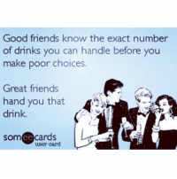 Good friends know the exact number  of drinks you can handle before you  make poor choices  Great friends  hand you that  A  drink.  somCe cards  user card Grab those great friends and have a really GREAT weekend. TGIF cheers