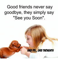 "Friends, Memes, and Soon...: Good friends never say  goodbye, they simply say  ""See you Soon'""  GR8 PPL, GRS THOUGHTS"