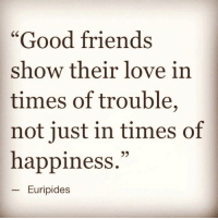 """Good friends  show their love in  times of trouble,  not just in times of  happiness.""  Euripides Good friends show their love in times of trouble, not just in times of happiness. - Euripides, www.livelifehappy.com"