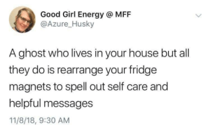 Energy, Ghost, and Girl: Good Girl Energy @ MFF  @Azure_Husky  A ghost who lives in your house but all  they do is rearrange your fridge  magnets to spell out self care and  helpful messages  11/8/18, 9:30 AM Wholesome haunting