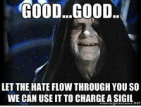 Good Good Let The Hate Flow Through You: GOOD...GOOD..  LET THE HATE FLOW THROUGH YOU SO  WE CAN USE IT TO CHARGEASIGIL