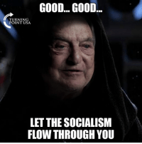 Memes, Good, and Socialism: GOOD... GOOD  TURNING  POINT USA  LET THE SOCIALISM  FLOW THROUGH YOU #SocialismSucks