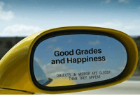 Good, Mirror, and Happiness: Good Grades  and Happiness  OBJECTS IN MIRROR ARE CLOSER  THAN THEY APPEAR