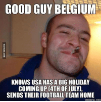 Good Guy Belgium!   LIKE Bench Warming: GOOD GUY BELGIUM  KNOWS USA HAS A BIG HOLIDAY  COMING UP CATH OF  JULY,  SENDS THEIR FOOTBALL TEAM HOME  MEMEFUL COM Good Guy Belgium!   LIKE Bench Warming