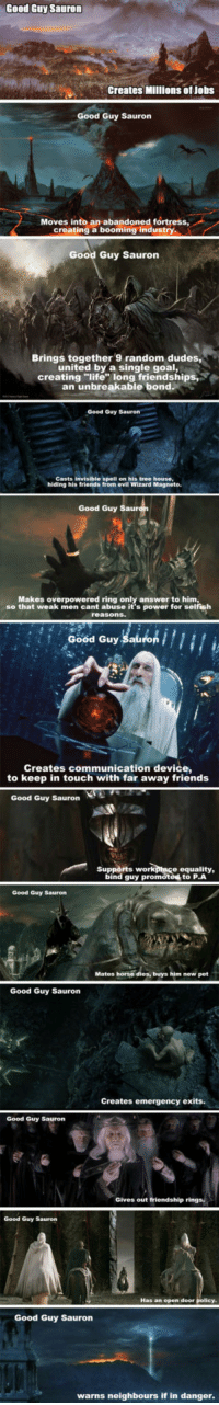 """<p>Sauron Was The Good Guy.</p>: Good Guy Sauron  Creates Millions of Jobs  Good Guy Sauron  Moves into an abandoned fortress  creating a booming industry  Good Guy Sauron  Brings together 9 random dudes,  united by a single goal,  creating """"life long friendships  an unbreakable bond  Good Guy Sauron  Casts invisible spell on his tree house,  hiding his friends from evil Wizard Magneto  Good Guy  Makes overpowered ring only answer to him  so that weak men cant abuse it's power for selfish  Good Guy Sauron  Creates communication device,  to keep in touch with far away friends  Good Guy Sauron  Supports work  ptace equality,  bind guy promoted to P.A  Good Guy Sauron  Mates horse dies, buys him new pet  Good Guy Sauron  Creates emergency exits.  Good Guy Sauron  Gives out friendship rings,  Good Guy Sauron  Has an open door  Good Guy Saurorn  warns neighbours if in danger <p>Sauron Was The Good Guy.</p>"""