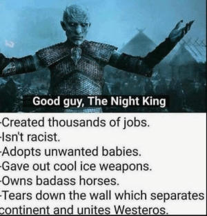 https://t.co/19gxsvjP83: Good guy, The Night King  Created thousands of jobs.  Isn't racist.  Adopts unwanted babies.  Gave out cool ice weapons.  Owns badass horses.  Tears down the wall which separates  continent and unites Westeros. https://t.co/19gxsvjP83